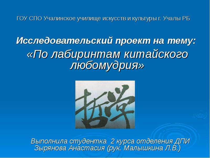 Презентация ГОУ СПО Учалинское училище искусств и культуры г. Учалы РБ Исследовательский проект на тему: «По лабиринтам китайского любомудри