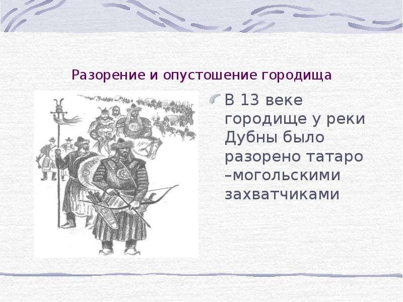 Разорение и опустошение городища В 13 веке городище у реки Дубны было разорено татаро –могольскими з