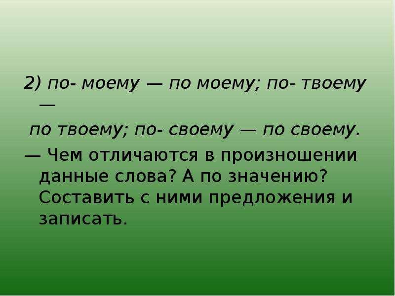 2) по- моему — по моему; по- твоему — по твоему; по- своему — по своему. — Чем отличаются в произнош
