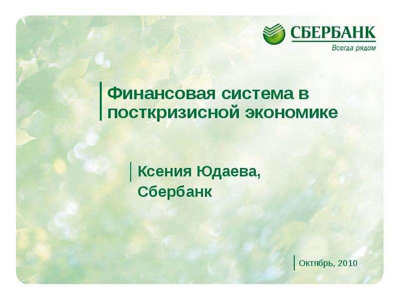 Презентация Финансовая система в посткризисной экономике Ксения Юдаева, Сбербанк