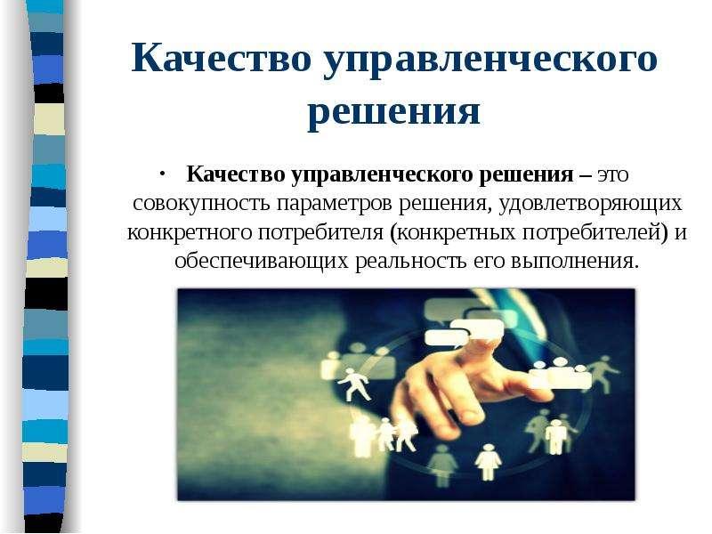 Качество управленческого решения Качество управленческого решения – это совокупность параметров реше