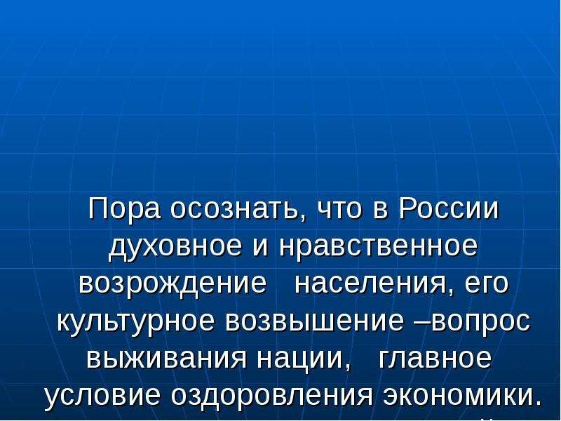 Пора осознать, что в России духовное и нравственное возрождение населения, его культурное возвышение