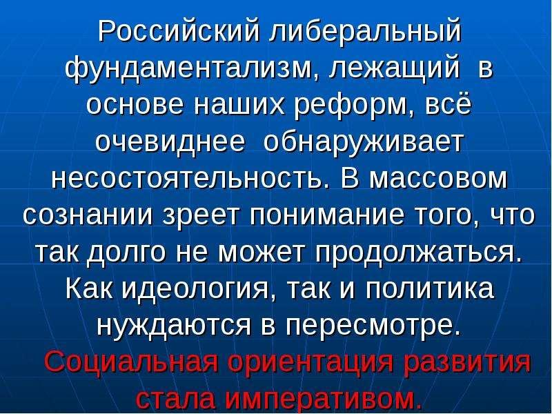Российский либеральный фундаментализм, лежащий в основе наших реформ, всё очевиднее обнаруживает нес