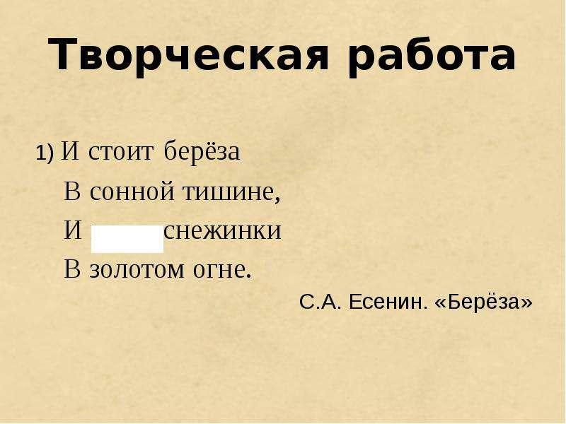 Творческая работа 1) И стоит берёза В сонной тишине, И горят снежинки В золотом огне. С. А. Есенин.