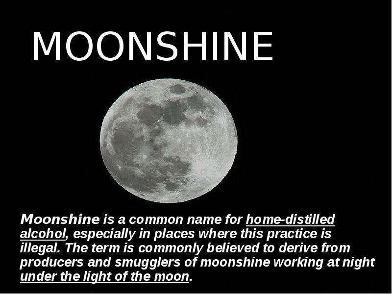 MOONSHINE Moonshine is a common name for home-distilled alcohol, especially in places where this practice is illegal. The term is commonly believed to derive from producers and smugglers of moonshine working at night under the light of the