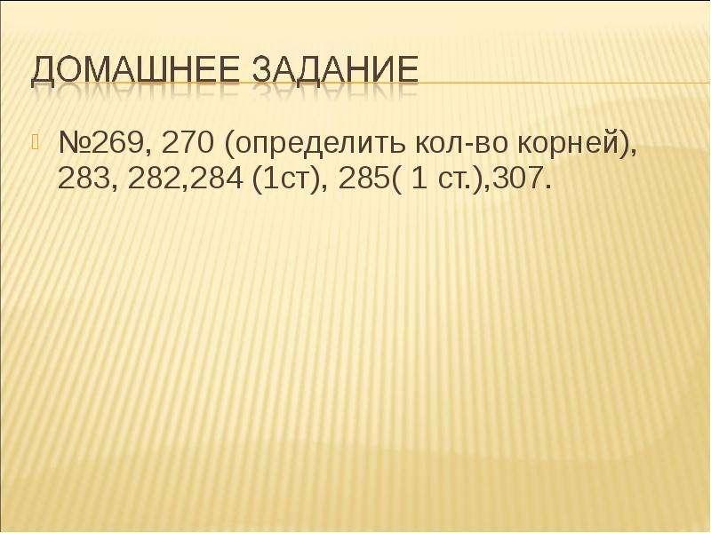 №269, 270 (определить кол-во корней), 283, 282,284 (1ст), 285( 1 ст. ),307. №269, 270 (определить ко