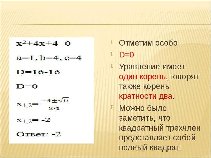Отметим особо: D=0 Уравнение имеет один корень, говорят также корень кратности два. Можно было замет