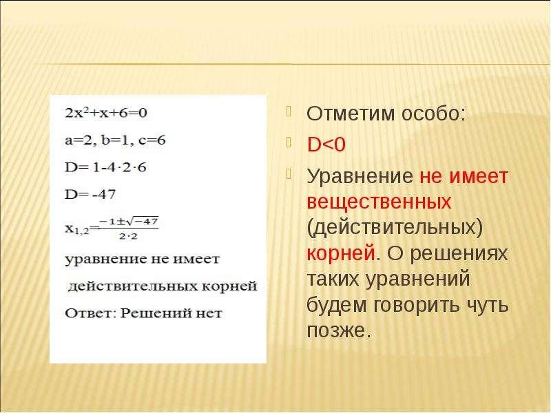 Отметим особо: D<0 Уравнение не имеет вещественных (действительных) корней. О решениях таких урав