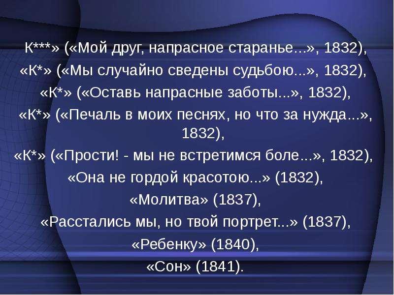 К***» («Мой друг, напрасное старанье. . . », 1832), К***» («Мой друг, напрасное старанье. . . », 183