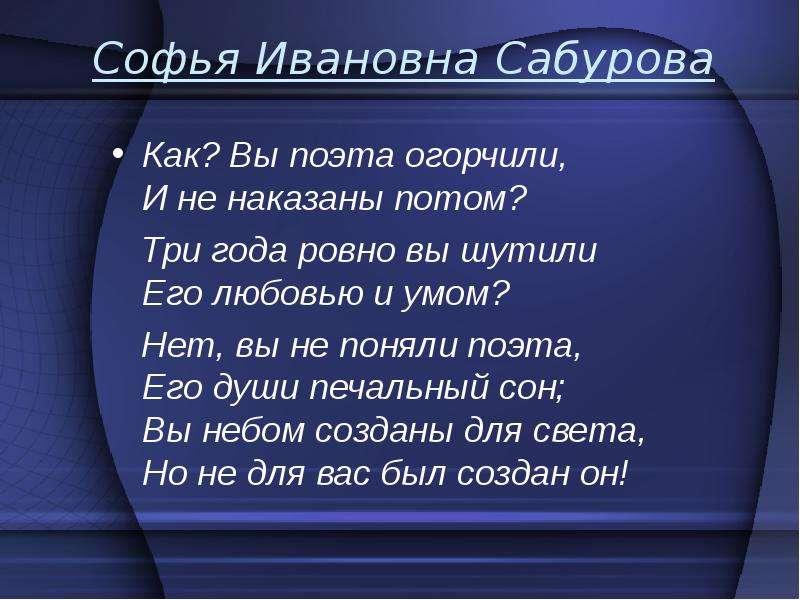 Софья Ивановна Сабурова Как? Вы поэта огорчили, И не наказаны потом? Три года ровно вы шутили Его лю