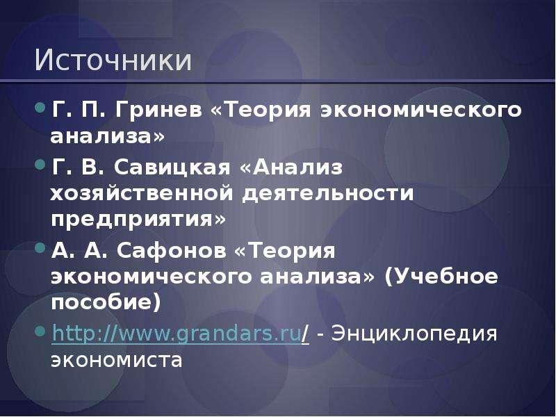 Источники Г. П. Гринев «Теория экономического анализа» Г. В. Савицкая «Анализ хозяйственной деятельн