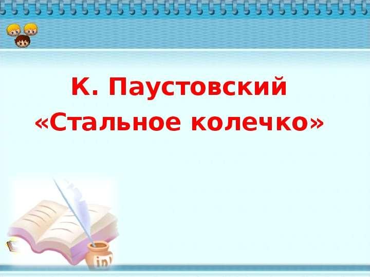 Презентация К. Паустовский «Стальное колечко»