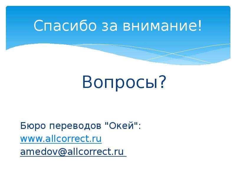"""Спасибо за внимание! Вопросы? Бюро переводов """"Окей"""": amedov@allcorrect. ru"""