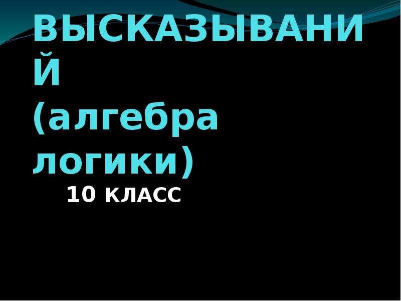 АЛГЕБРА ВЫСКАЗЫВАНИЙ (алгебра логики) 10 КЛАСС