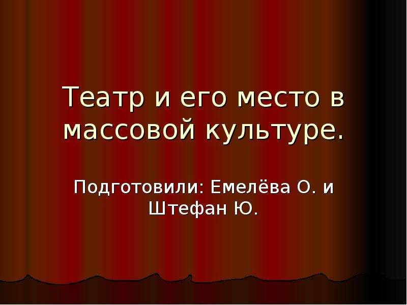 Презентация Театр и его место в массовой культуре. Подготовили: Емелёва О. и Штефан Ю.