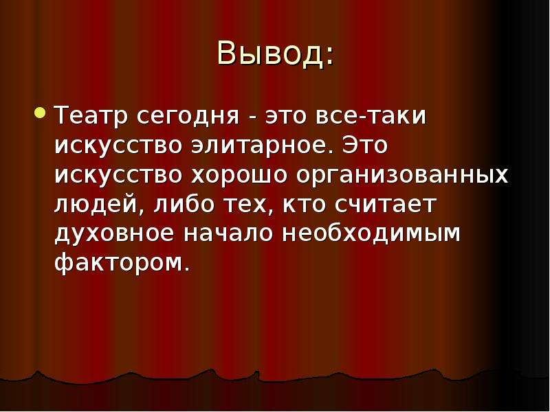 Вывод: Театр сегодня - это все-таки искусство элитарное. Это искусство хорошо организованных людей,