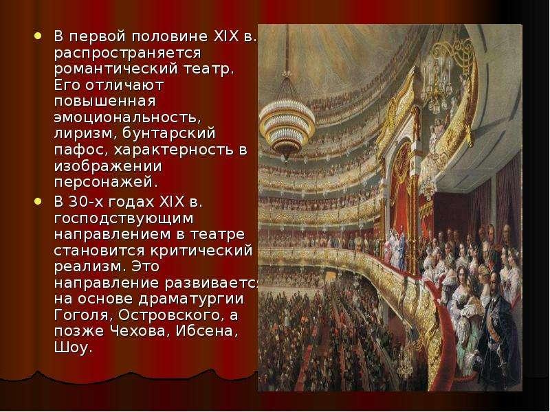 В первой половине XIX в. распространяется романтический театр. Его отличают повышенная эмоциональнос