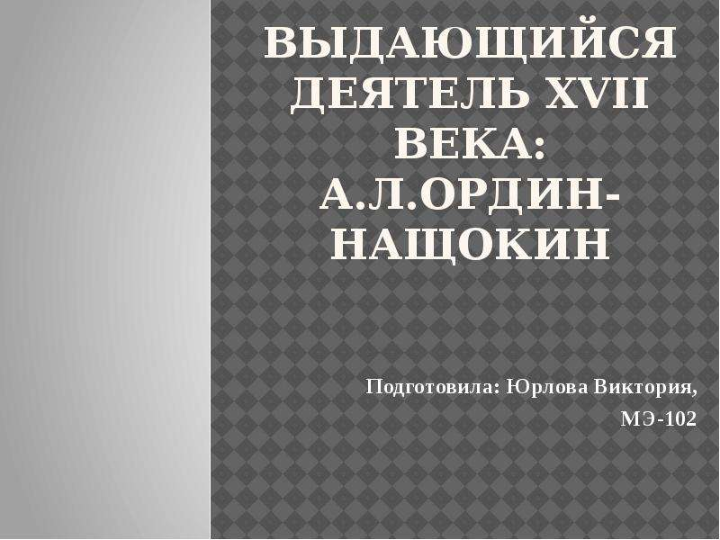 Выдающийся деятель XVII века: А. Л. Ордин-Нащокин Подготовила: Юрлова Виктория, МЭ-102
