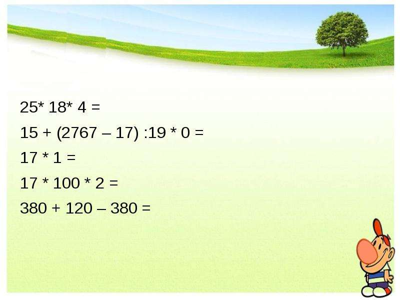 25* 18* 4 = 15 + (2767 – 17) :19 * 0 = 17 * 1 = 17 * 100 * 2 = 380 + 120 – 380 =