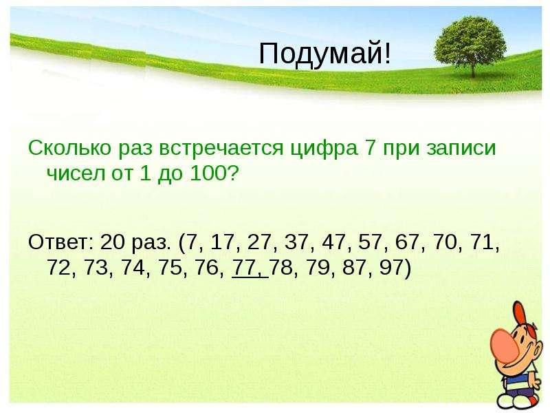 Подумай! Сколько раз встречается цифра 7 при записи чисел от 1 до 100? Ответ: 20 раз. (7, 17, 27, 37