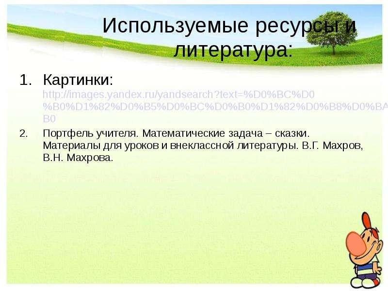 Используемые ресурсы и литература: Картинки: Портфель учителя. Математические задача – сказки. Матер