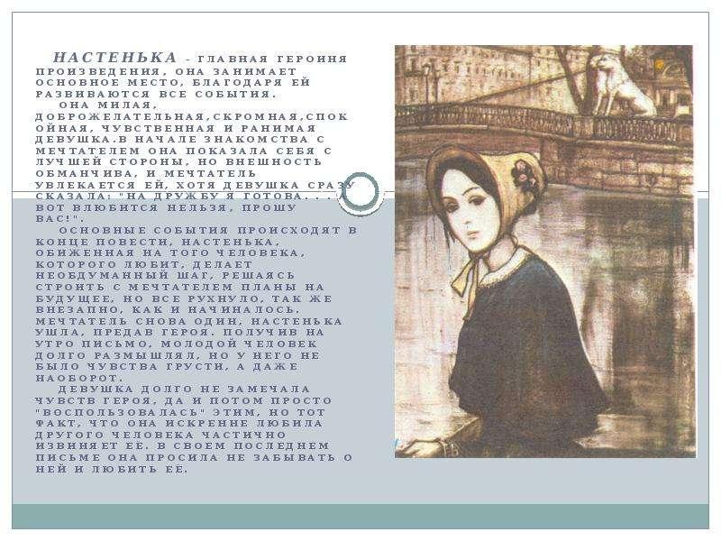 Настенька - главная героиня произведения, она занимает основное место, благодаря ей развиваются все