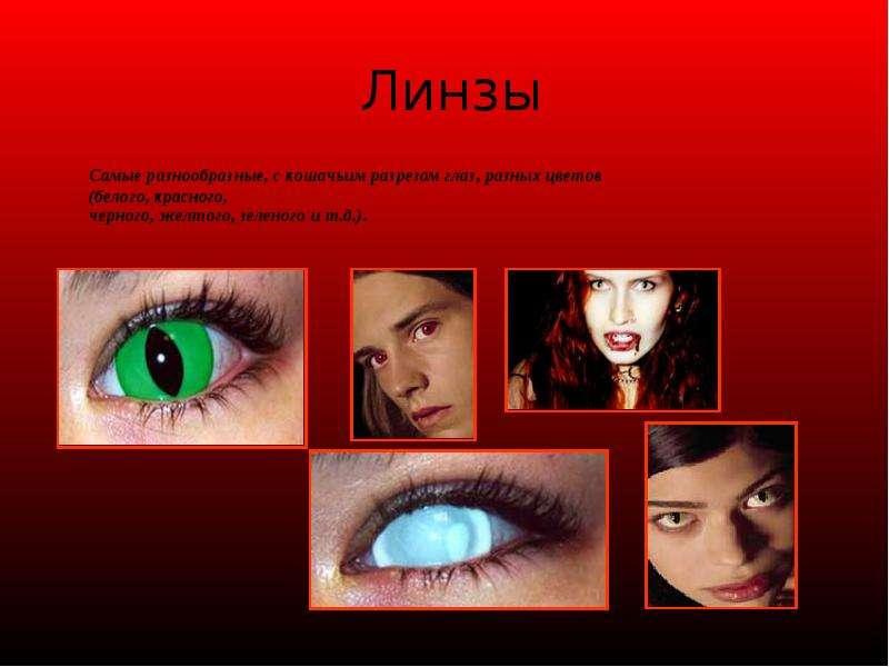 Линзы Самые разнообразные, с кошачьим разрезом глаз, разных цветов (белого, красного, черного, желто