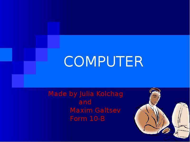 COMPUTER Made by Julia Kolchag and Maxim Galtsev Form 10-B
