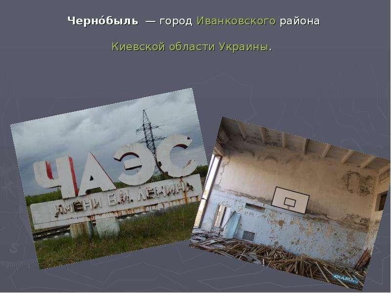 Черно́быль — город Иванковского района Киевской области Украины.