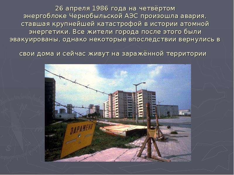 26 апреля 1986 года на четвёртом энергоблоке Чернобыльской АЭС произошла авария, ставшая крупнейшей