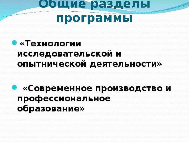 Общие разделы программы «Технологии исследовательской и опытнической деятельности» «Современное прои