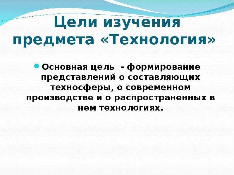 Цели изучения предмета «Технология» Основная цель - формирование представлений о составляющих технос