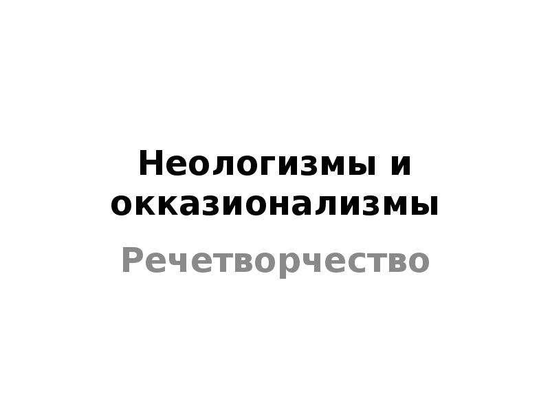 Презентация Неологизмы и окказионализмы Речетворчество