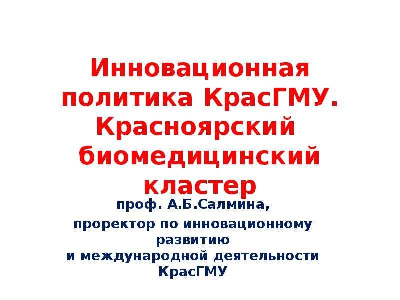 Инновационная политика КрасГМУ. Красноярский биомедицинский кластер проф. А. Б. Салмина, проректор по инновационному развитию