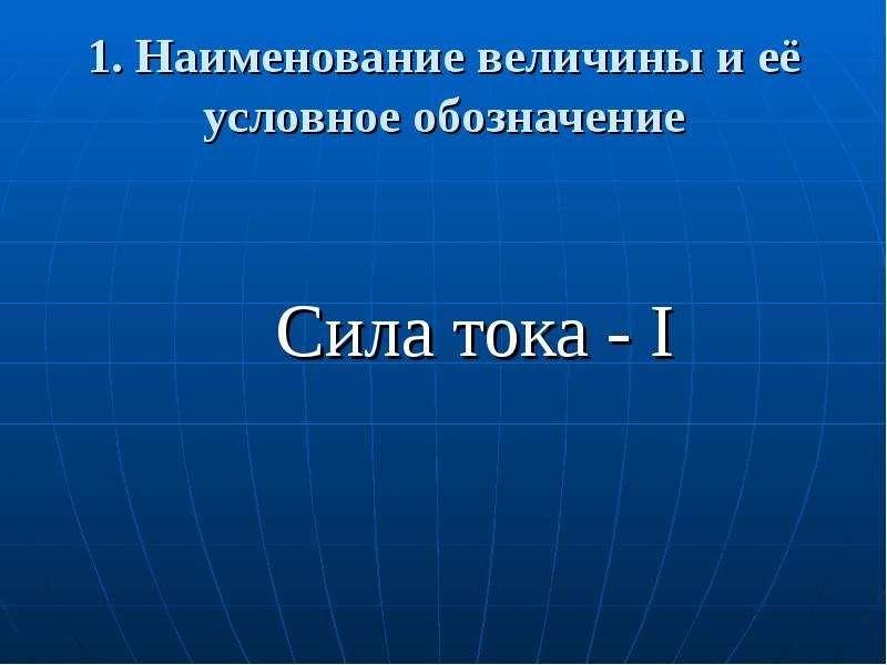 1. Наименование величины и её условное обозначение Сила тока - I