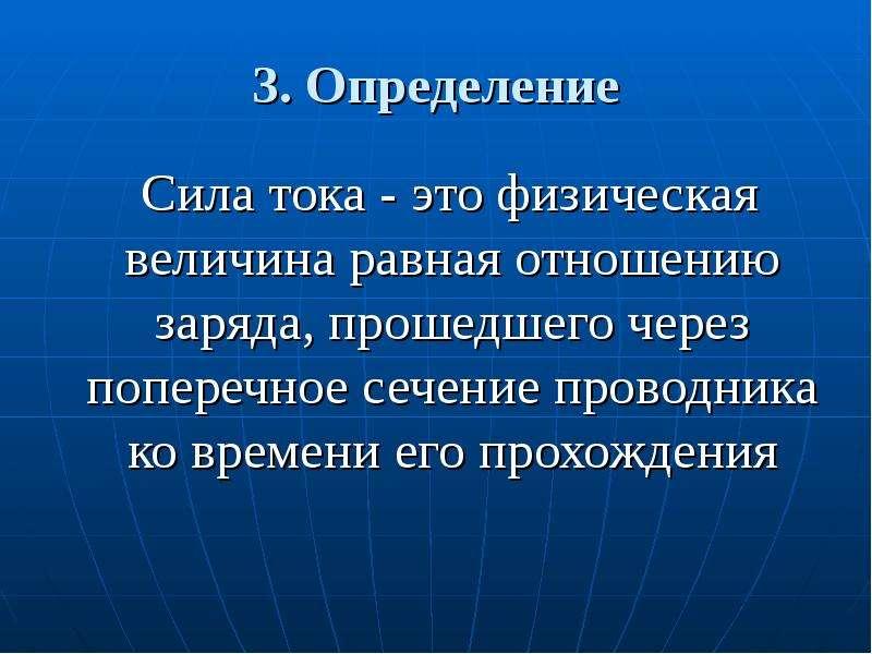 3. Определение Сила тока - это физическая величина равная отношению заряда, прошедшего через попереч