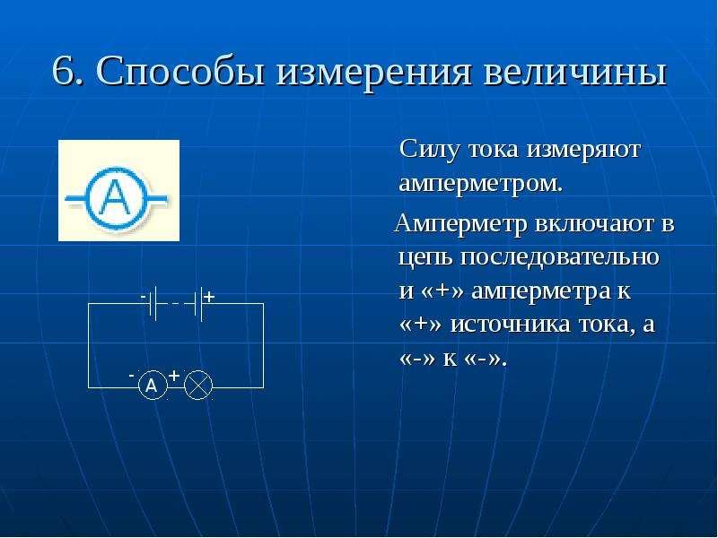 6. Способы измерения величины Силу тока измеряют амперметром. Амперметр включают в цепь последовател