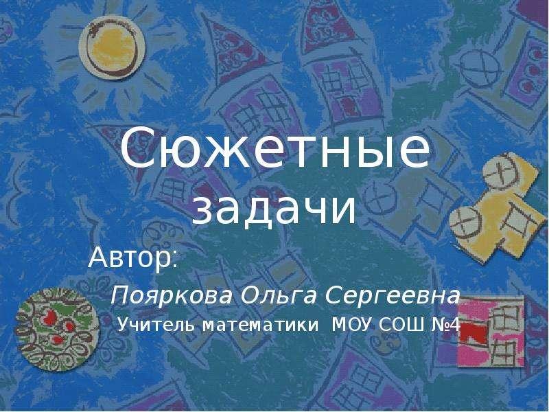 Сюжетные задачи Автор: Пояркова Ольга Сергеевна Учитель математики МОУ СОШ 4