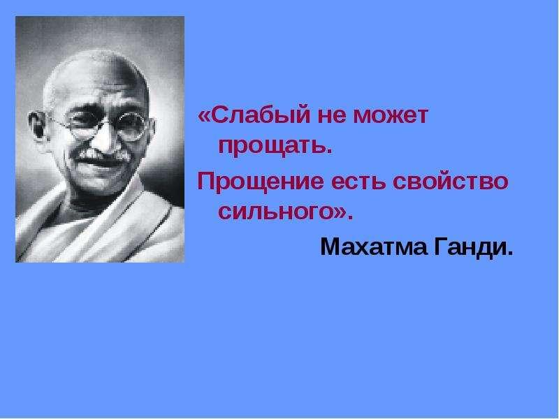 «Слабый не может прощать. «Слабый не может прощать. Прощение есть свойство сильного». Махатма Ганди.