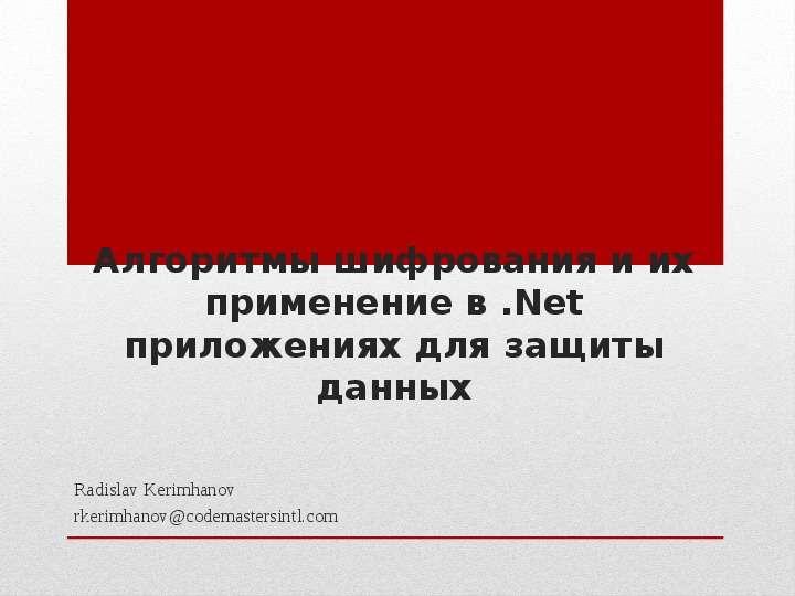 Алгоритмы шифрования и их применение в . Net приложениях для защиты данных Radislav Kerimhanov rkerimhanovcodemastersintl. com