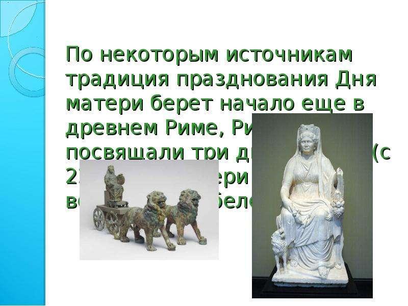 По некоторым источникам традиция празднования Дня матери берет начало еще в древнем Риме, Римляне по