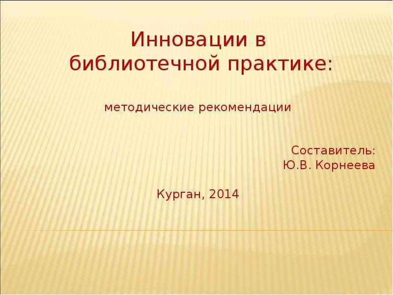 Инновации в библиотечной практике: методические рекомендации Составитель: Ю. В. Корнеева Курган, 2014