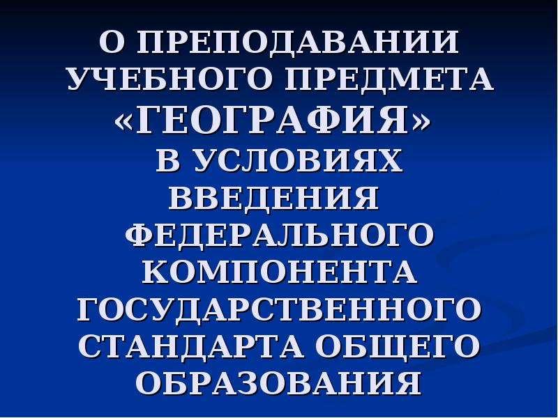 Презентация О ПРЕПОДАВАНИИ УЧЕБНОГО ПРЕДМЕТА «ГЕОГРАФИЯ» В УСЛОВИЯХ ВВЕДЕНИЯ ФЕДЕРАЛЬНОГО КОМПОНЕНТА ГОСУДАРСТВЕННОГО СТАНДАРТА ОБЩЕГО ОБ
