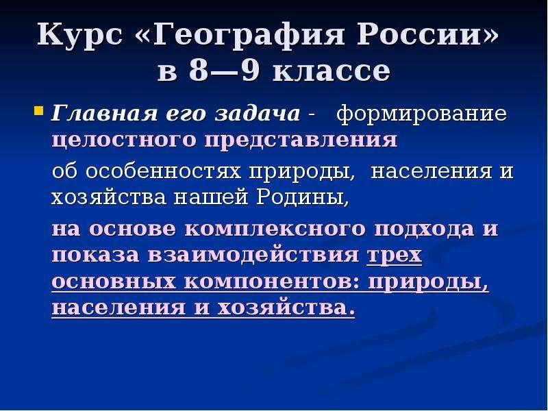 Курс «География России» в 8—9 классе Главная его задача - формирование целостного представления об о