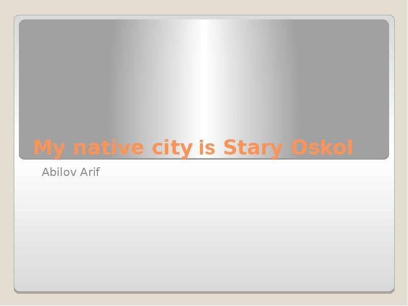 Презентация My native city is Stary Oskol Abilov Arif