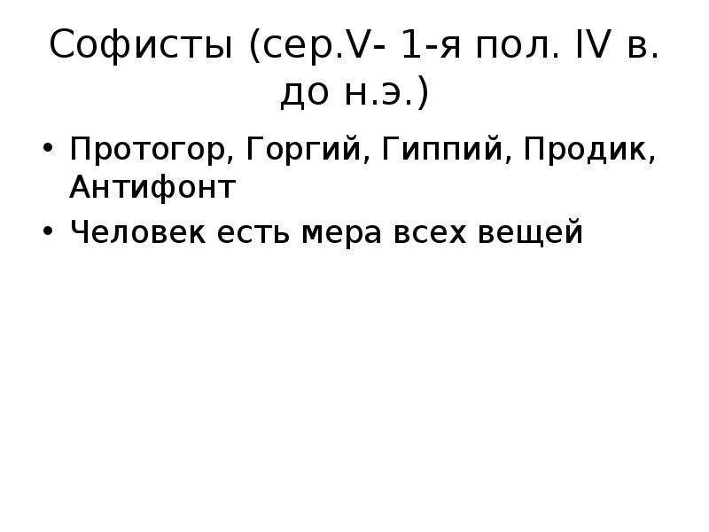 Софисты (сер. V- 1-я пол. IV в. до н. э. ) Протогор, Горгий, Гиппий, Продик, Антифонт Человек есть м