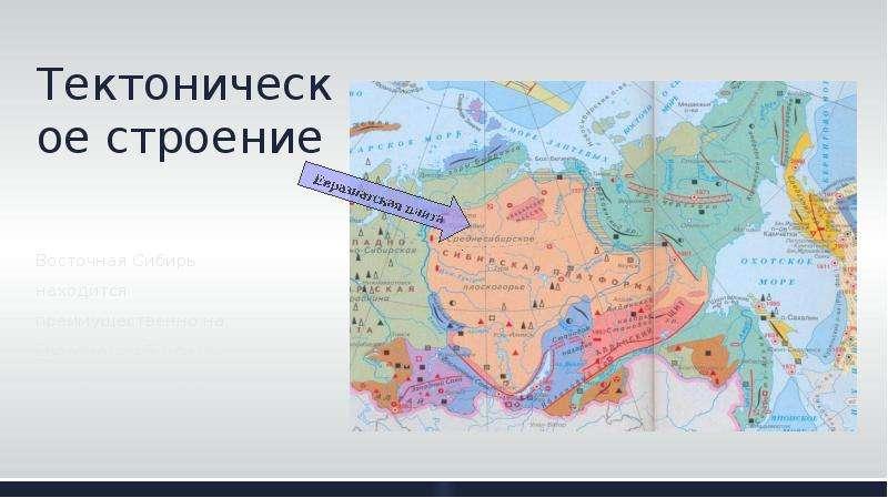 Тектоническое строение Восточная Сибирь находится преимущественно на Евразиатской плите, Сибирской п