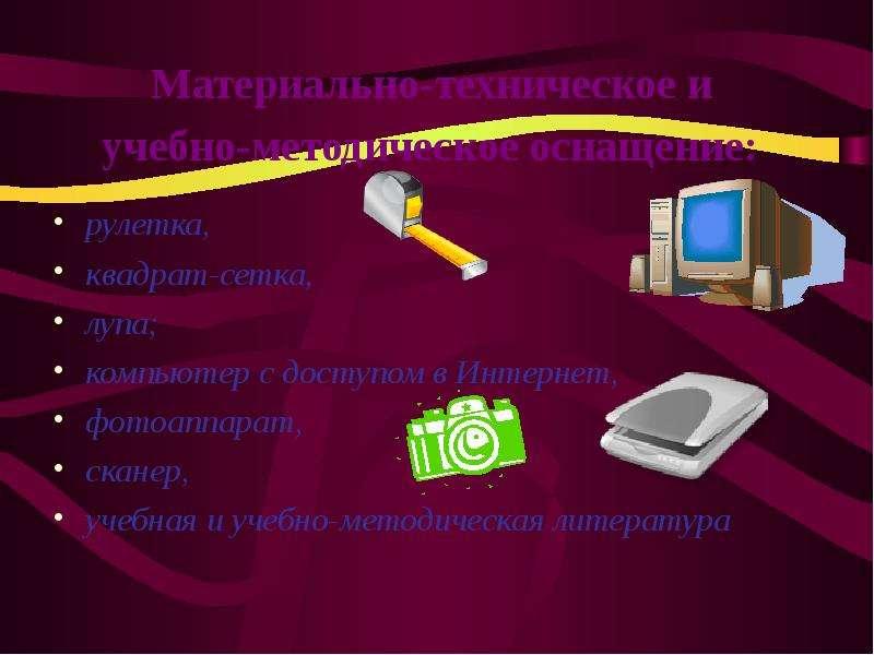 Материально-техническое и учебно-методическое оснащение: рулетка, квадрат-сетка, лупа; компьютер с д