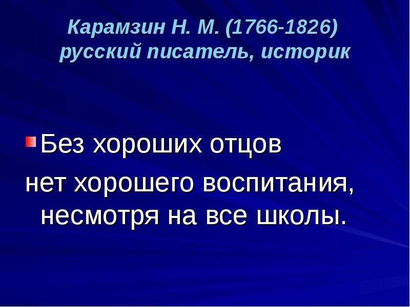 Карамзин Н. М. (1766-1826) русский писатель, историк Без хороших отцов нет хорошего воспитания, несм