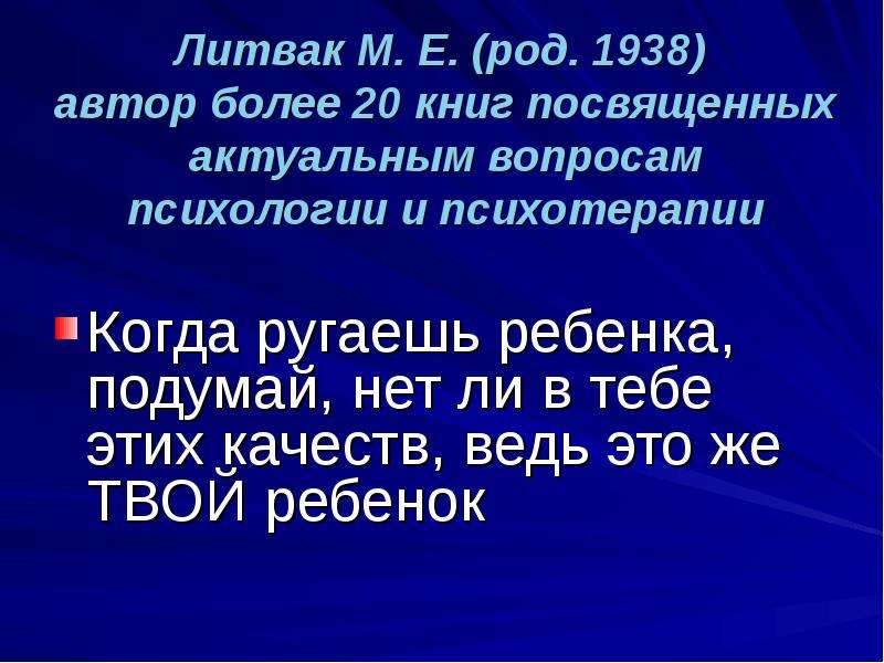 Литвак М. Е. (род. 1938) автор более 20 книг посвященных актуальным вопросам психологии и психотерап